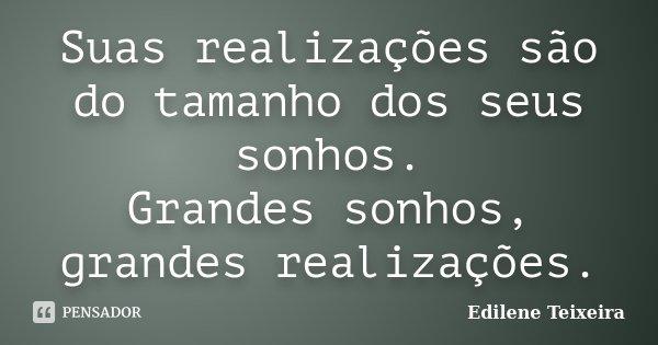 Suas realizações são do tamanho dos seus sonhos. Grandes sonhos, grandes realizações.... Frase de Edilene Teixeira.