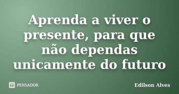 Aprenda a viver o presente, para que não dependas unicamente do futuro... Frase de Edilson Alves.