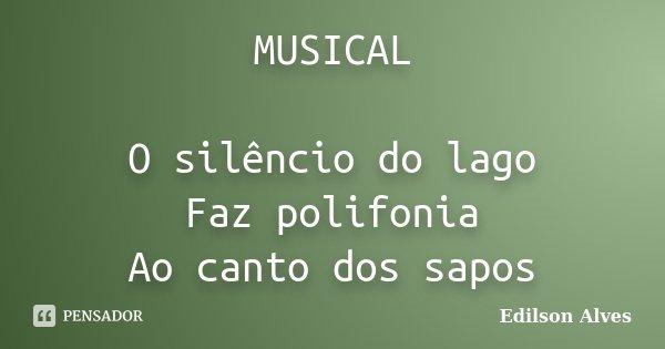 MUSICAL O silêncio do lago Faz polifonia Ao canto dos sapos... Frase de Edilson Alves.
