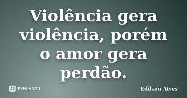 Violência gera violência, porém o amor gera perdão.... Frase de Edilson Alves.