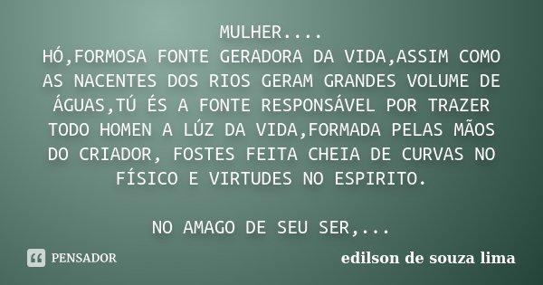 MULHER.... HÓ,FORMOSA FONTE GERADORA DA VIDA,ASSIM COMO AS NACENTES DOS RIOS GERAM GRANDES VOLUME DE ÁGUAS,TÚ ÉS A FONTE RESPONSÁVEL POR TRAZER TODO HOMEN A LÚZ... Frase de edilson de souza lima.
