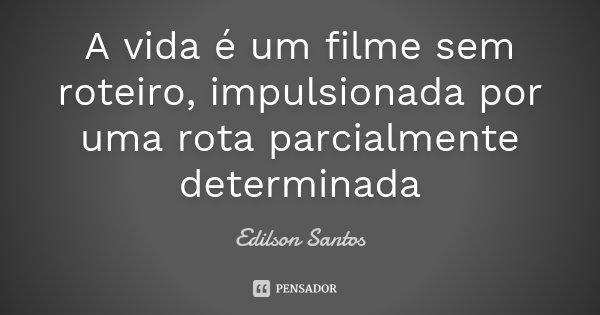 A vida é um filme sem roteiro , impulsionada por uma rota parcialmente determinada... Frase de Edilson Santos.