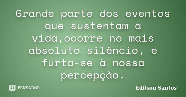Grande parte dos eventos que sustentam a vida,ocorre no mais absoluto silêncio, e furta-se à nossa percepção.... Frase de Edilson Santos.