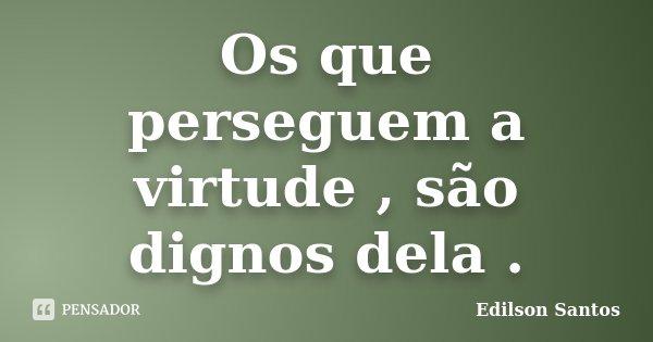 Os que perseguem a virtude , são dignos dela .... Frase de Edilson Santos.