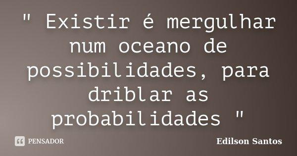 """"""" Existir é mergulhar num oceano de possibilidades, para driblar as probabilidades """"... Frase de Edilson Santos."""