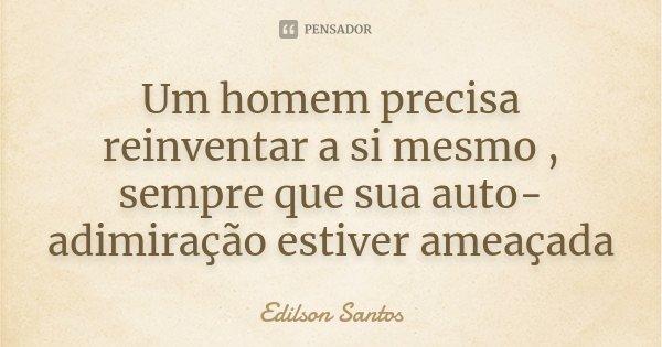 Um homem precisa reinventar a si mesmo , sempre que sua auto-adimiração estiver ameaçada... Frase de Edilson Santos.