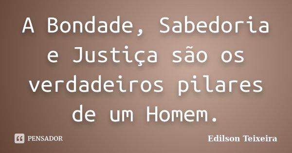 A Bondade, Sabedoria e Justiça são os verdadeiros pilares de um Homem.... Frase de Edilson Teixeira.