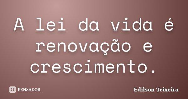 A lei da vida é renovação e crescimento.... Frase de Edilson Teixeira.
