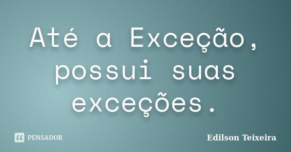 Até a Exceção, possui suas exceções.... Frase de Edilson Teixeira.