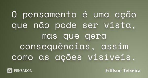 O Pensamento é uma Ação que não pode ser vista, mas que gera consequências, assim como as ações visiveis.... Frase de Edilson Teixeira.