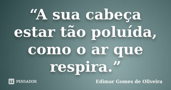 """""""A sua cabeça estar tão poluída, como o ar que respira.""""... Frase de Edimar Gomes de Oliveira."""