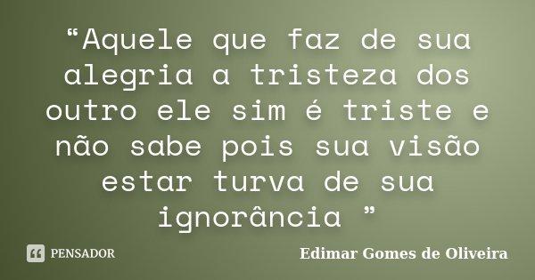 """""""Aquele que faz de sua alegria a tristeza dos outro ele sim é triste e não sabe pois sua visão estar turva de sua ignorância """"... Frase de Edimar Gomes de Oliveira."""