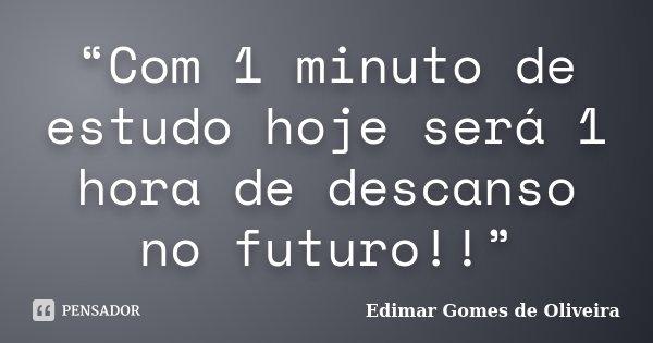 """""""Com 1 minuto de estudo hoje será 1 hora de descanso no futuro!!""""... Frase de Edimar Gomes de Oliveira."""