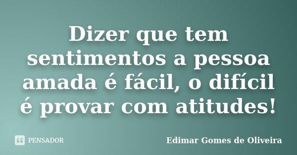 Dizer que tem sentimentos a pessoa amada é fácil, o difícil é provar com atitudes!... Frase de Edimar Gomes de Oliveira.