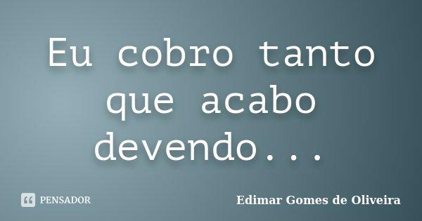 Eu cobro tanto que acabo devendo...... Frase de Edimar Gomes de Oliveira.