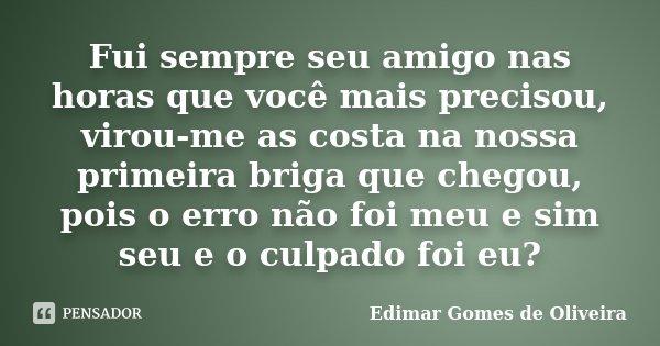 Fui sempre seu amigo nas horas que você mais precisou, virou-me as costa na nossa primeira briga que chegou, pois o erro não foi meu e sim seu e o culpado foi e... Frase de Edimar Gomes de Oliveira.