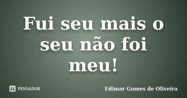 Fui seu mais o seu não foi meu!... Frase de Edimar Gomes de Oliveira.