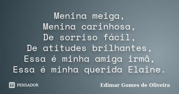 Menina meiga, Menina carinhosa, De sorriso fácil, De atitudes brilhantes, Essa é minha amiga irmã, Essa é minha querida Elaine.... Frase de Edimar Gomes de Oliveira.