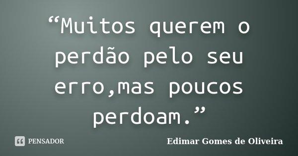 """""""Muitos querem o perdão pelo seu erro,mas poucos perdoam.""""... Frase de Edimar Gomes de Oliveira."""