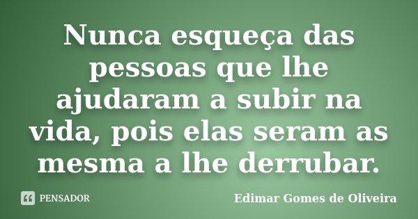 Nunca esqueça das pessoas que lhe ajudaram a subir na vida, pois elas seram as mesma a lhe derrubar.... Frase de Edimar Gomes de Oliveira.