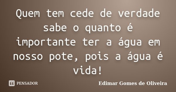 Quem tem cede de verdade sabe o quanto é importante ter a água em nosso pote, pois a água é vida!... Frase de Edimar Gomes de Oliveira.
