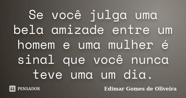 Se você julga uma bela amizade entre um homem e uma mulher é sinal que você nunca teve uma um dia.... Frase de Edimar Gomes de Oliveira.