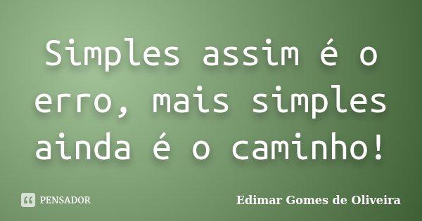 Simples assim é o erro, mais simples ainda é o caminho!... Frase de Edimar Gomes de Oliveira.
