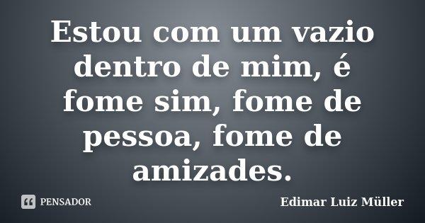 Estou com um vazio dentro de mim, é fome sim, fome de pessoa, fome de amizades.... Frase de Edimar Luiz Müller.