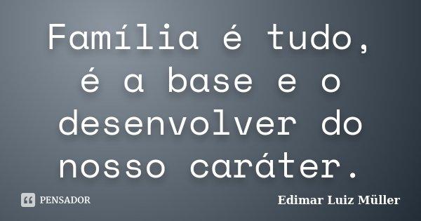 Família é tudo, é a base e o desenvolver do nosso caráter.... Frase de Edimar Luiz Müller.