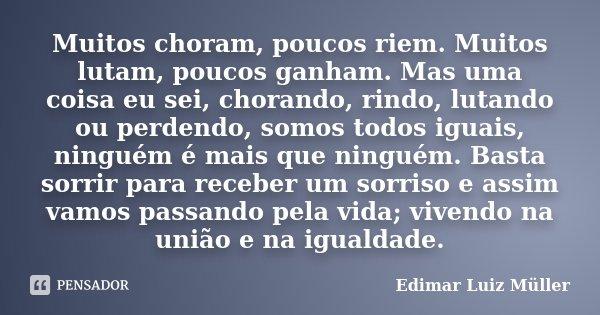Muitos choram, poucos riem. Muitos lutam, poucos ganham. Mas uma coisa eu sei, chorando, rindo, lutando ou perdendo, somos todos iguais, ninguém é mais que ning... Frase de Edimar Luiz Müller.