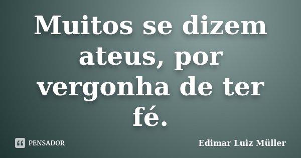 Muitos se dizem ateus, por vergonha de ter fé.... Frase de Edimar Luiz Müller.