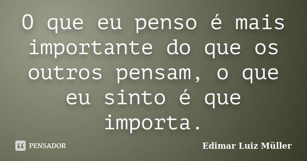 O que eu penso é mais importante do que os outros pensam, o que eu sinto é que importa.... Frase de Edimar Luiz Müller.