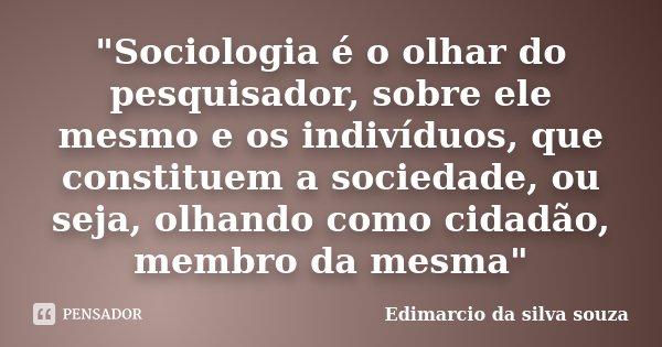 """""""Sociologia é o olhar do pesquisador, sobre ele mesmo e os indivíduos, que constituem a sociedade, ou seja, olhando como cidadão, membro da mesma""""... Frase de Edimarcio da Silva Souza."""