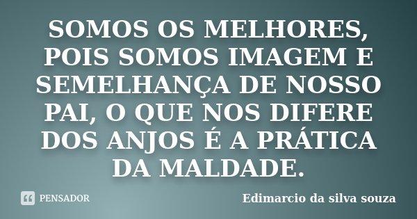 SOMOS OS MELHORES, POIS SOMOS IMAGEM E SEMELHANÇA DE NOSSO PAI, O QUE NOS DIFERE DOS ANJOS É A PRÁTICA DA MALDADE.... Frase de Edimarcio da Silva Souza.