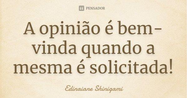 A opinião é bem-vinda quando a mesma é solicitada!... Frase de Edinaiane Shinigami.