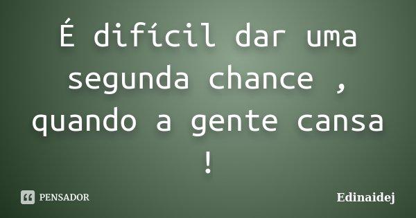 É difícil dar uma segunda chance , quando a gente cansa !... Frase de Edinaidej.