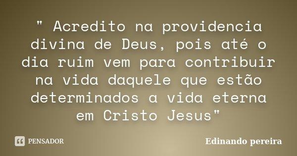 """"""" Acredito na providencia divina de Deus, pois até o dia ruim vem para contribuir na vida daquele que estão determinados a vida eterna em Cristo Jesus&quot... Frase de Edinando Pereira."""