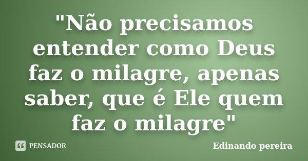 """""""Não precisamos entender como Deus faz o milagre, apenas saber, que é Ele quem faz o milagre""""... Frase de Edinando Pereira."""