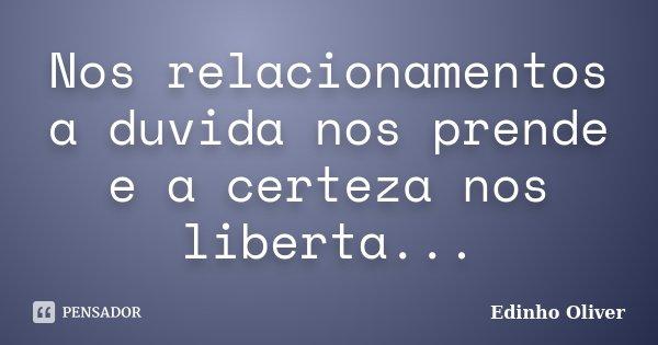 Nos relacionamentos a duvida nos prende e a certeza nos liberta...... Frase de Edinho Oliver.