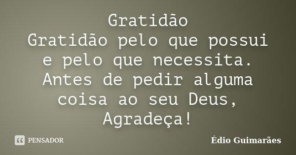 Gratidão Gratidão pelo que possui e pelo que necessita. Antes de pedir alguma coisa ao seu Deus, Agradeça!... Frase de Édio Guimarães.