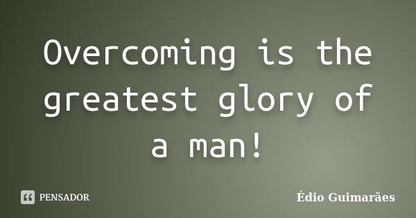 Overcoming is the greatest glory of a man!... Frase de Édio Guimarães.