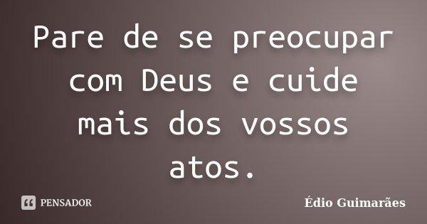 Pare de se preocupar com Deus e cuide mais dos vossos atos.... Frase de Édio Guimarães.