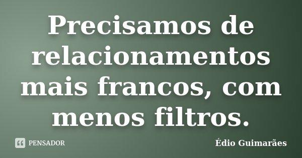 Precisamos de relacionamentos mais francos, com menos filtros.... Frase de Édio Guimarães.