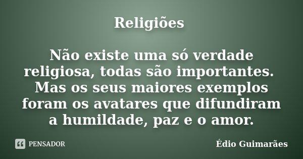 Religiões Não existe uma só verdade religiosa, todas são importantes. Mas os seus maiores exemplos foram os avatares que difundiram a humildade, paz e o amor.... Frase de Édio Guimarães.