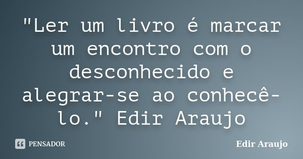 """""""Ler um livro é marcar um encontro com o desconhecido e alegrar-se ao conhecê-lo."""" Edir Araujo... Frase de Edir Araujo."""