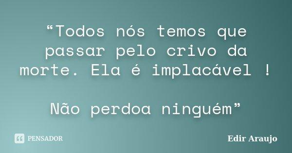 """""""Todos nós temos que passar pelo crivo da morte. Ela é implacável ! Não perdoa ninguém""""... Frase de Edir Araujo."""
