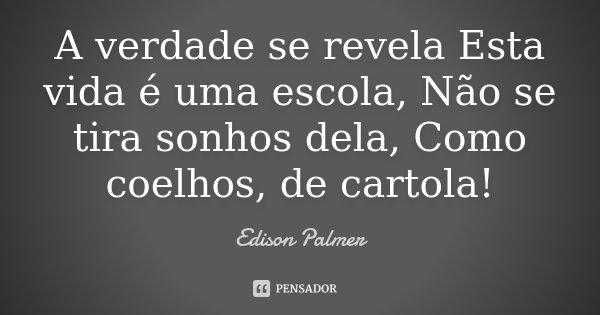 A verdade se revela Esta vida é uma escola, Não se tira sonhos dela, Como coelhos, de cartola!... Frase de Edison Palmer.