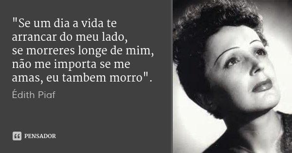 """""""Se um dia a vida te arrancar do meu lado, se morreres longe de mim, não me importa se me amas, eu tambem morro"""".... Frase de Édith Piaf."""