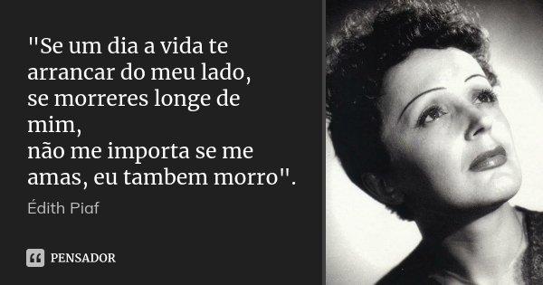 """""""Se um dia a vida te arrancar do meu lado, se morreres longe de mim, não me importa se me amas, eu tambem morro"""".... Frase de Edith Piaf."""