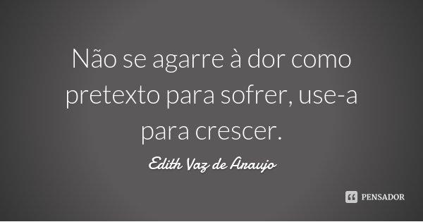 Não se agarre à dor como pretexto para sofrer, use-a para crescer.... Frase de Edith Vaz de Araujo.